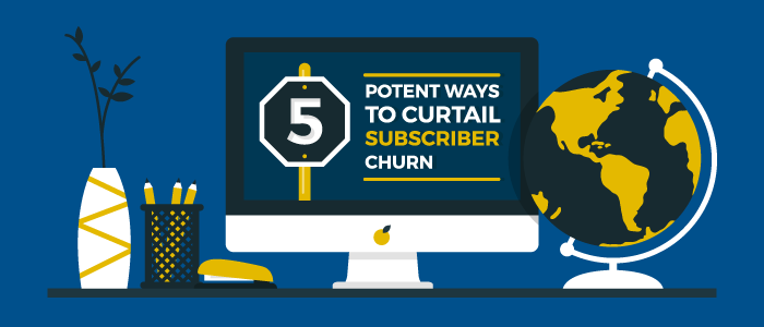 5 Potent Ways to Curtail Subscriber Churn